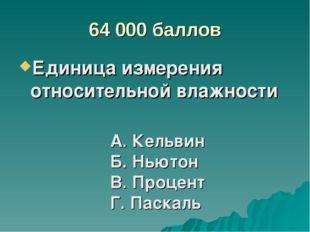 64 000 баллов Единица измерения относительной влажности А. Кельвин Б. Ньютон