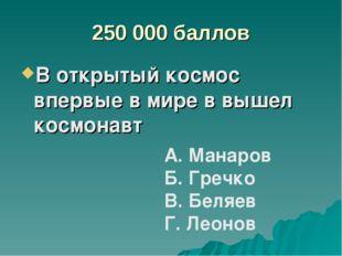 250 000 баллов В открытый космос впервые в мире в вышел космонавт А. Манаров