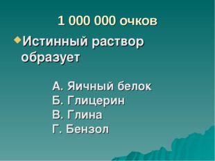 1 000 000 очков Истинный раствор образует А. Яичный белок Б. Глицерин В. Глин