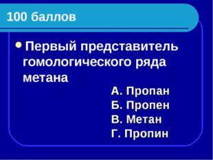 100 баллов Первый представитель гомологического ряда метана А. Пропан Б. Проп