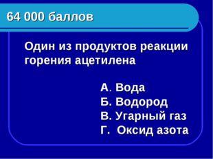 64 000 баллов Один из продуктов реакции горения ацетилена Б. Водород В. Угар