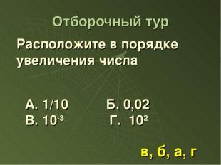 Отборочный тур Расположите в порядке увеличения числа А. 1/10 Б. 0,02 В. 10-