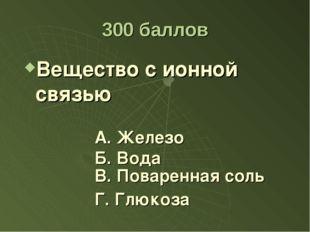 300 баллов Вещество с ионной связью А. Железо Б. Вода Г. Глюкоза В. Поваренна