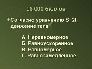 16 000 баллов Согласно уравнению S=2t, движение тела А. Неравномерное Б. Равн
