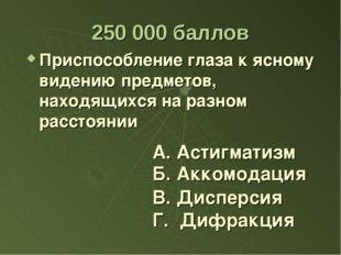 250 000 баллов Приспособление глаза к ясному видению предметов, находящихся н