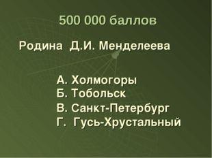 500 000 баллов Родина Д.И. Менделеева А. Холмогоры В. Санкт-Петербург Г. Гус