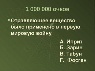 1 000 000 очков Отравляющее вещество было применено в первую мировую войну Б.