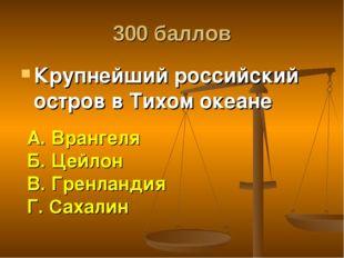 300 баллов Крупнейший российский остров в Тихом океане А. Врангеля Б. Цейлон