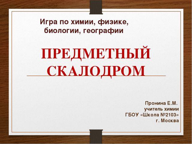 Игра по химии, физике, биологии, географии Пронина Е.М. учитель химии ГБОУ «Ш...
