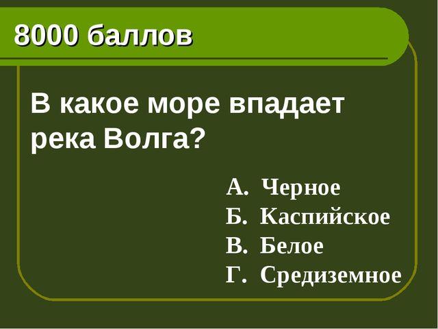 8000 баллов В какое море впадает река Волга? А. Черное Б. Каспийское В. Белое...