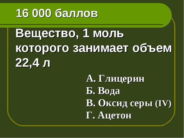 16 000 баллов Вещество, 1 моль которого занимает объем 22,4 л А. Глицерин Б....