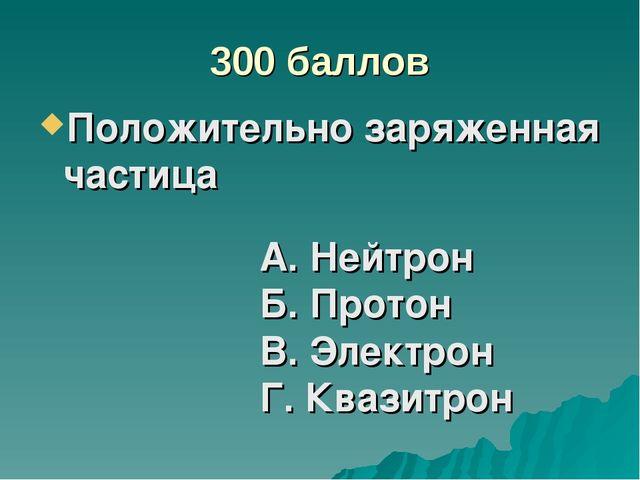 300 баллов Положительно заряженная частица А. Нейтрон Б. Протон В. Электрон Г...