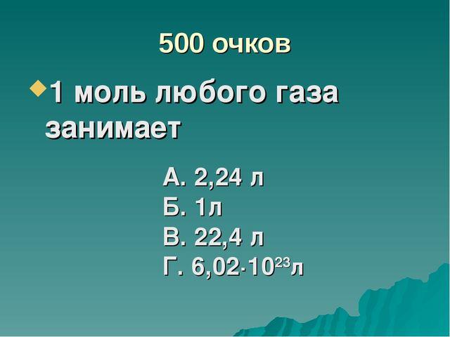 500 очков 1 моль любого газа занимает А. 2,24 л Б. 1л В. 22,4 л Г. 6,02·1023л