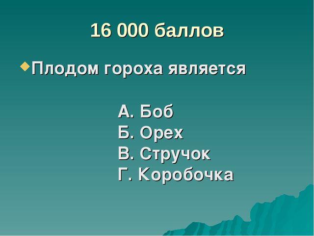 16 000 баллов Плодом гороха является А. Боб Б. Орех В. Стручок Г. Коробочка