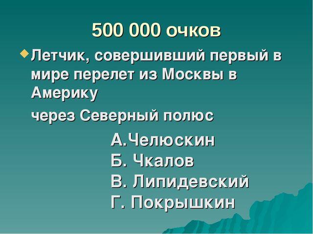 500 000 очков Летчик, совершивший первый в мире перелет из Москвы в Америку...