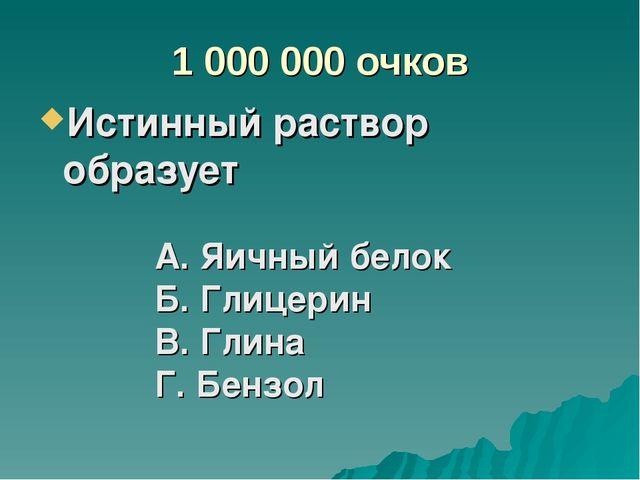 1 000 000 очков Истинный раствор образует А. Яичный белок Б. Глицерин В. Глин...