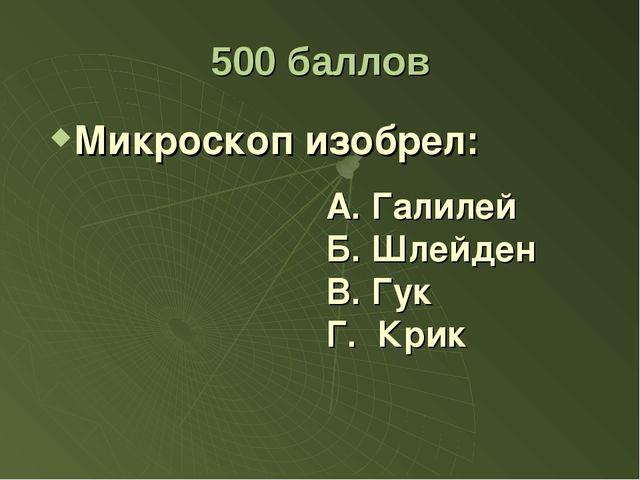 500 баллов Микроскоп изобрел: А. Галилей Б. Шлейден Г. Крик В. Гук