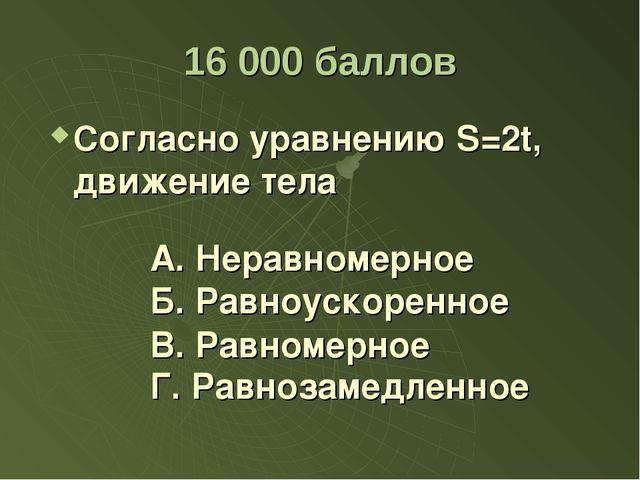 16 000 баллов Согласно уравнению S=2t, движение тела А. Неравномерное Б. Равн...