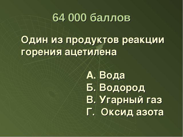 64 000 баллов Один из продуктов реакции горения ацетилена Б. Водород В. Угар...