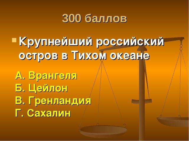 300 баллов Крупнейший российский остров в Тихом океане А. Врангеля Б. Цейлон...