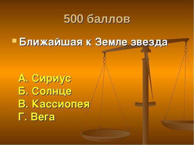 500 баллов Ближайшая к Земле звезда А. Сириус Б. Солнце В. Кассиопея Г. Вега