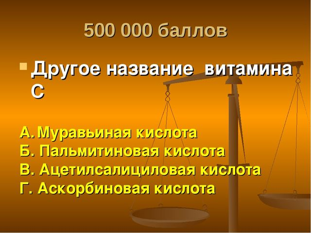 500 000 баллов Другое название витамина С А. Муравьиная кислота Б. Пальмитино...