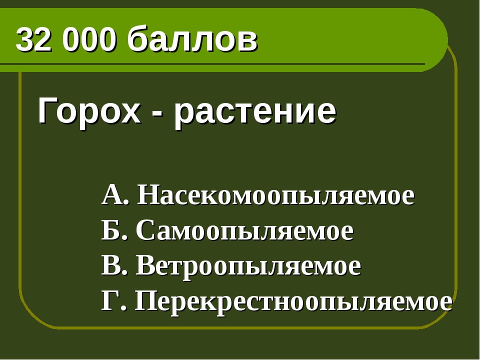 32 000 баллов Горох - растение А. Насекомоопыляемое Б. Самоопыляемое В. Ветро...