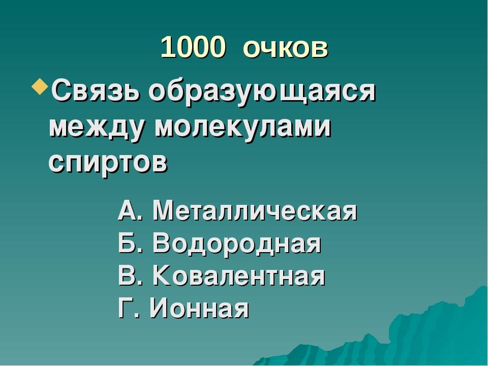 1000 очков Связь образующаяся между молекулами спиртов А. Металлическая Б. Во...