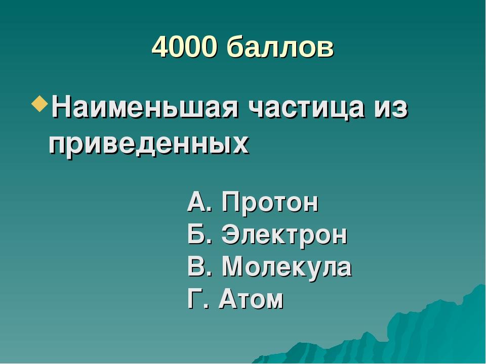 4000 баллов Наименьшая частица из приведенных А. Протон Б. Электрон В. Молеку...