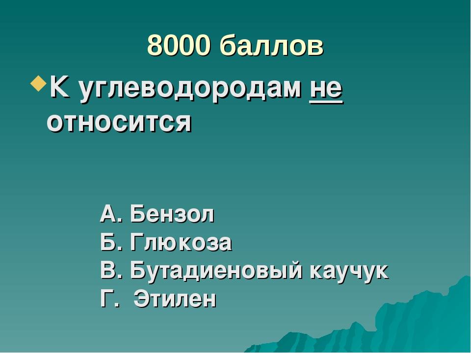 8000 баллов К углеводородам не относится А. Бензол Б. Глюкоза В. Бутадиеновый...