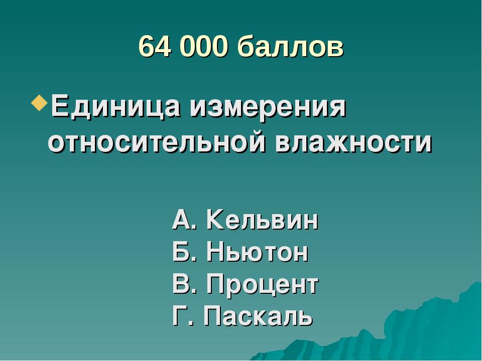 64 000 баллов Единица измерения относительной влажности А. Кельвин Б. Ньютон...
