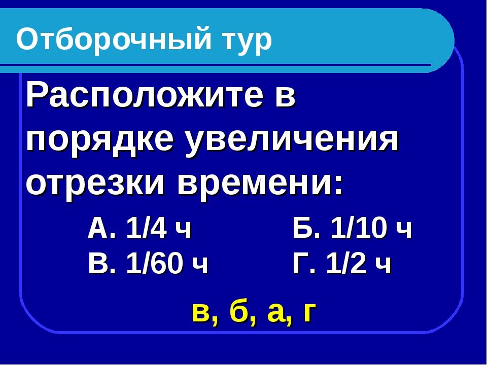 Отборочный тур Расположите в порядке увеличения отрезки времени: А. 1/4 ч Б....