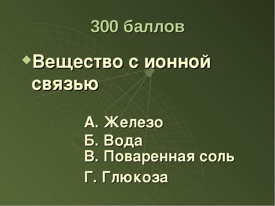 300 баллов Вещество с ионной связью А. Железо Б. Вода Г. Глюкоза В. Поваренна...