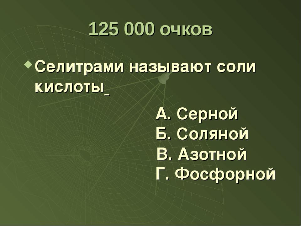 125 000 очков Селитрами называют соли кислоты А. Серной Б. Соляной Г. Фосфорн...