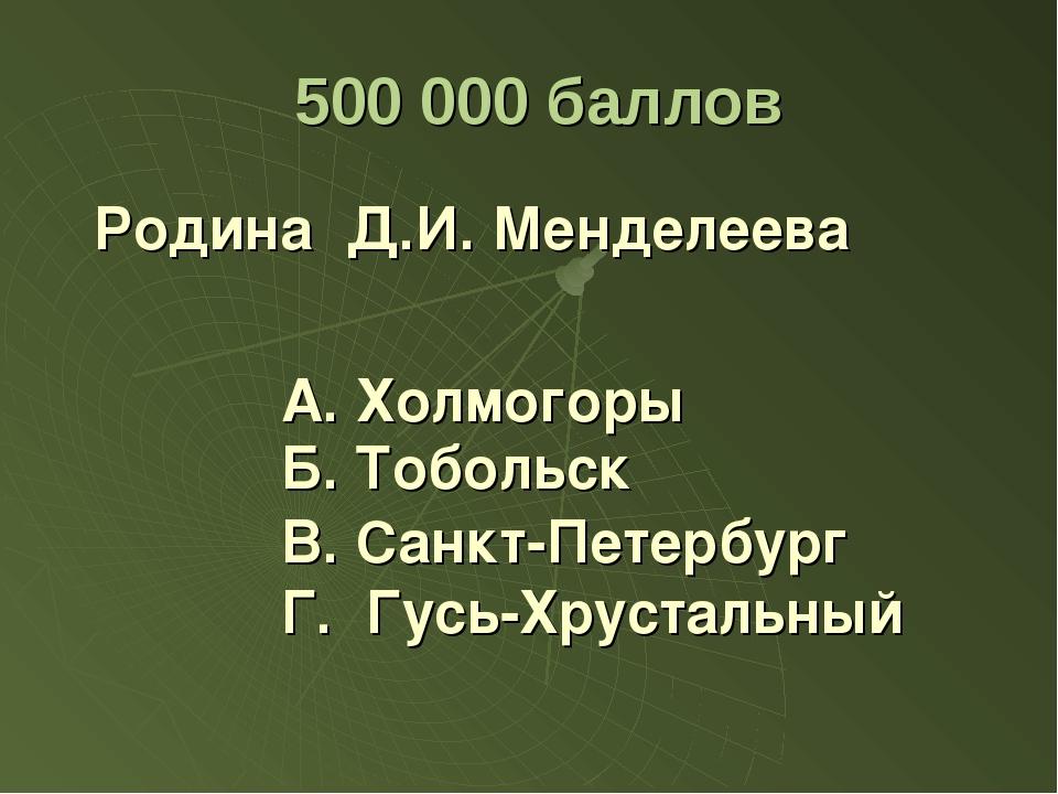 500 000 баллов Родина Д.И. Менделеева А. Холмогоры В. Санкт-Петербург Г. Гус...