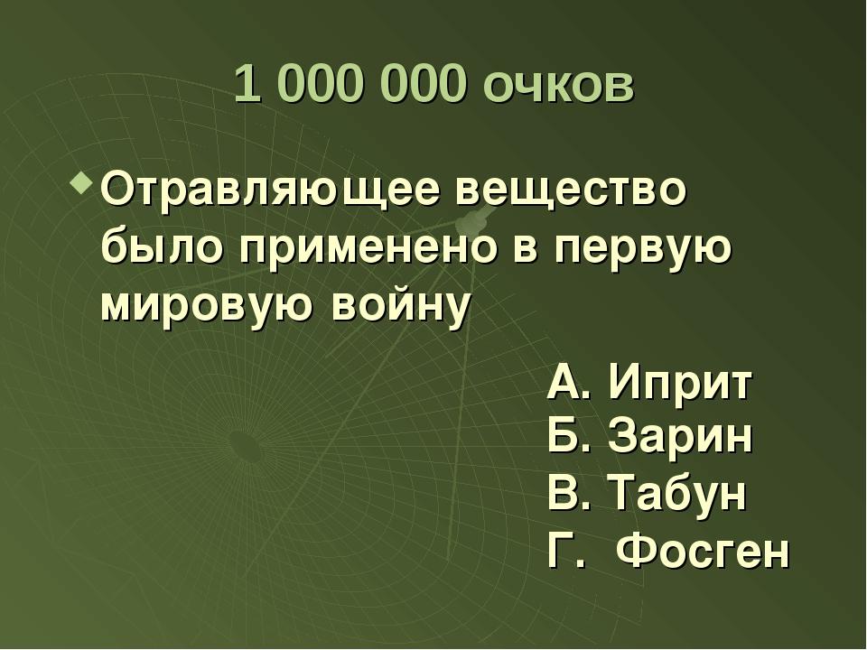 1 000 000 очков Отравляющее вещество было применено в первую мировую войну Б....