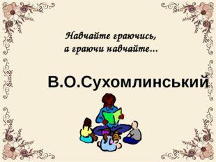 Навчайте граючись, а граючи навчайте... В.О.Сухомлинський