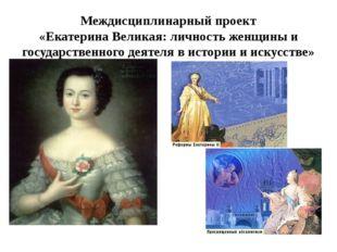 Междисциплинарный проект «Екатерина Великая: личность женщины и государственн