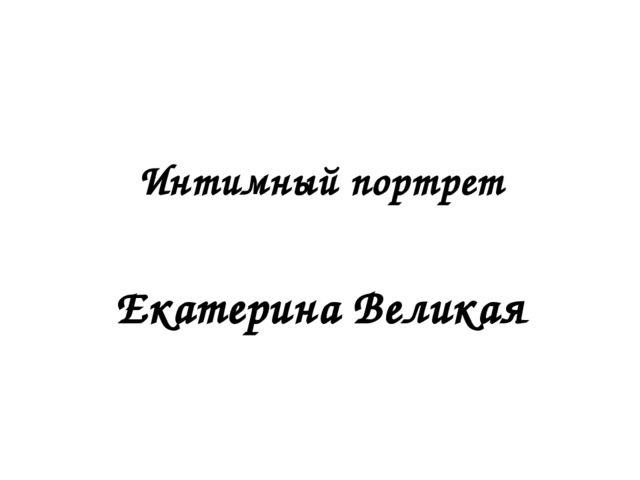 Интимный портрет Екатерина Великая