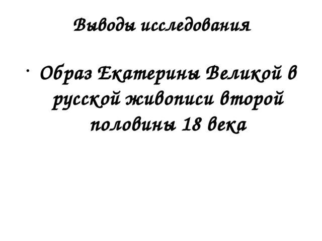 Выводы исследования Образ Екатерины Великой в русской живописи второй половин...