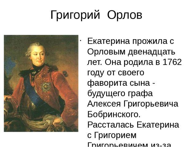 Григорий Орлов Екатерина прожила с Орловым двенадцать лет. Она родила в 1762...
