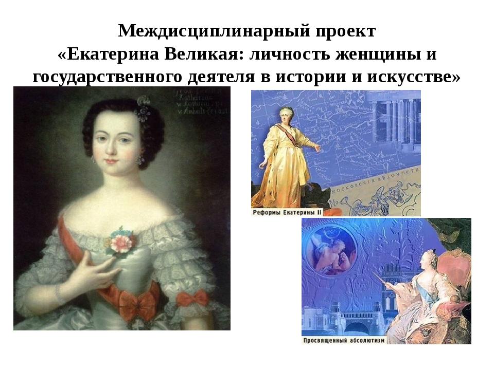 Междисциплинарный проект «Екатерина Великая: личность женщины и государственн...