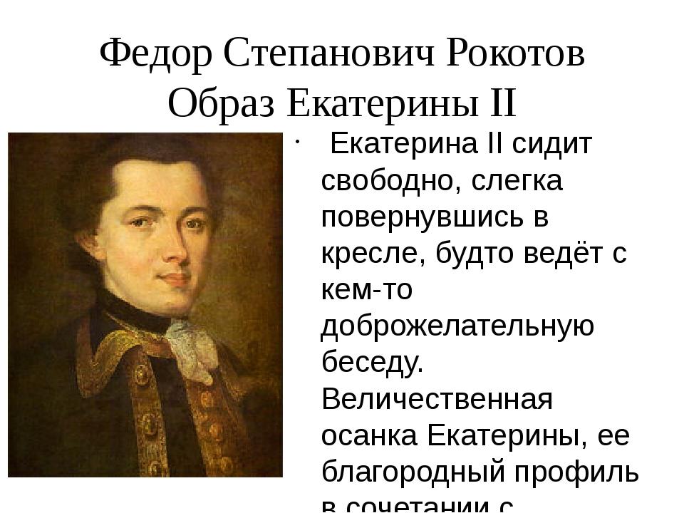 Федор Степанович Рокотов Образ Екатерины II Екатерина II сидит свободно, слег...