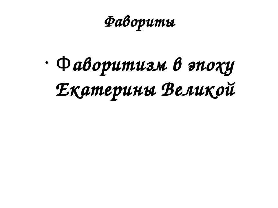 Фавориты Фаворитизм в эпоху Екатерины Великой