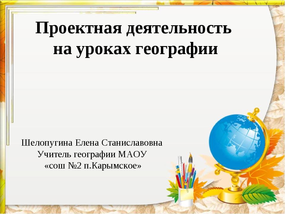 Проектная деятельность на уроках географии Шелопугина Елена Станиславовна Учи...