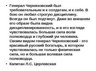 Генерал Черняховский был требовательным и к солдатам, и к себе. В бою он люби