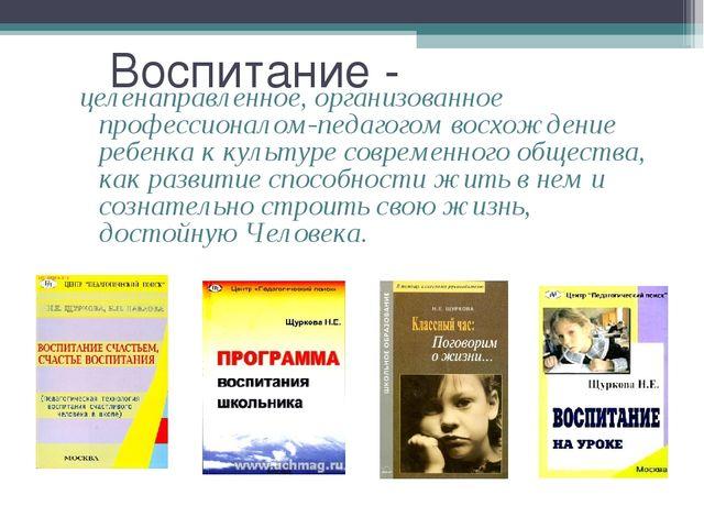 Воспитание - целенаправленное, организованное профессионалом-педагогом восхож...