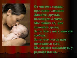 От чистого сердца, простыми словами Давайте, друзья, потолкуем о маме. Мы люб