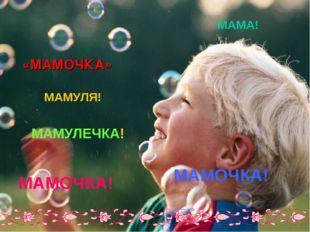 «МАМОЧКА» МАМУЛЯ! МАМА! МАМУЛЕЧКА! МАМОЧКА! МАМОЧКА!