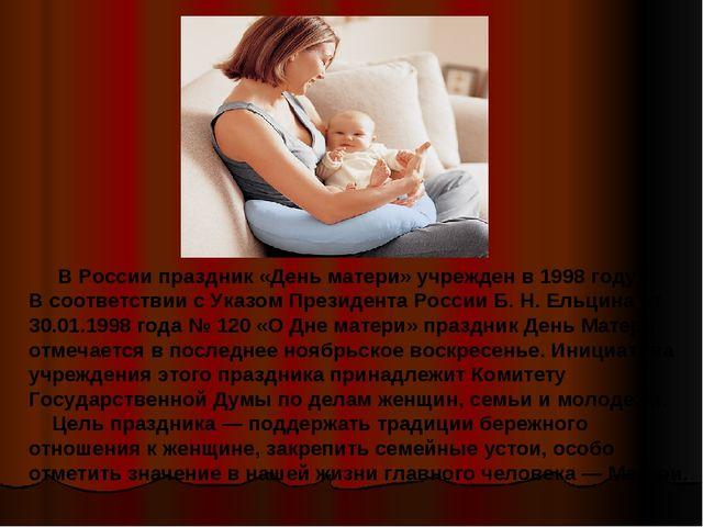 В России праздник «День матери» учрежден в 1998 году. В соответствии с Указо...
